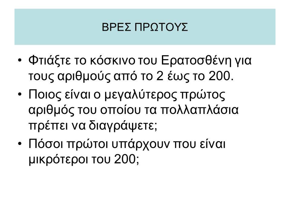 ΒΡΕΣ ΠΡΩΤΟΥΣ •Φτιάξτε το κόσκινο του Ερατοσθένη για τους αριθμούς από το 2 έως το 200. •Ποιος είναι ο μεγαλύτερος πρώτος αριθμός του οποίου τα πολλαπλ