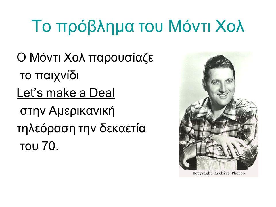 Το πρόβλημα του Μόντι Χολ Ο Μόντι Χολ παρουσίαζε το παιχνίδι Let's make a Deal στην Αμερικανική τηλεόραση την δεκαετία του 70.