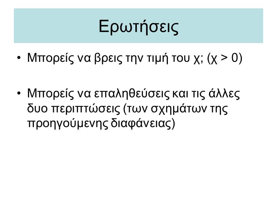 Ερωτήσεις •Μπορείς να βρεις την τιμή του χ; (χ > 0) •Μπορείς να επαληθεύσεις και τις άλλες δυο περιπτώσεις (των σχημάτων της προηγούμενης διαφάνειας)