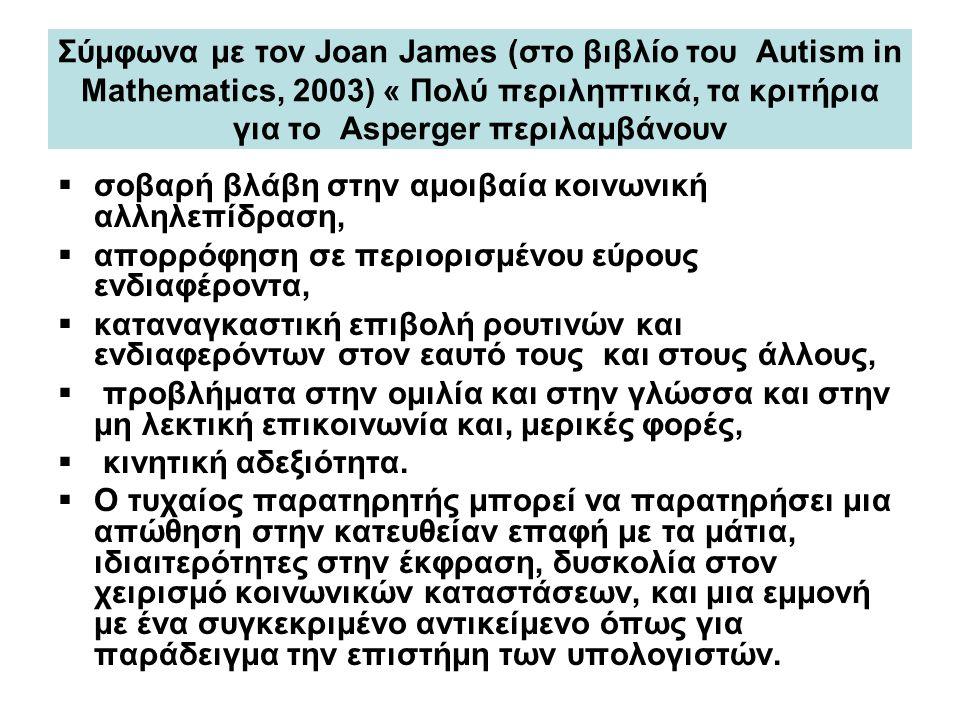 Σύμφωνα με τον Joan James (στο βιβλίο του Autism in Mathematics, 2003) « Πολύ περιληπτικά, τα κριτήρια για το Asperger περιλαμβάνουν  σοβαρή βλάβη στ
