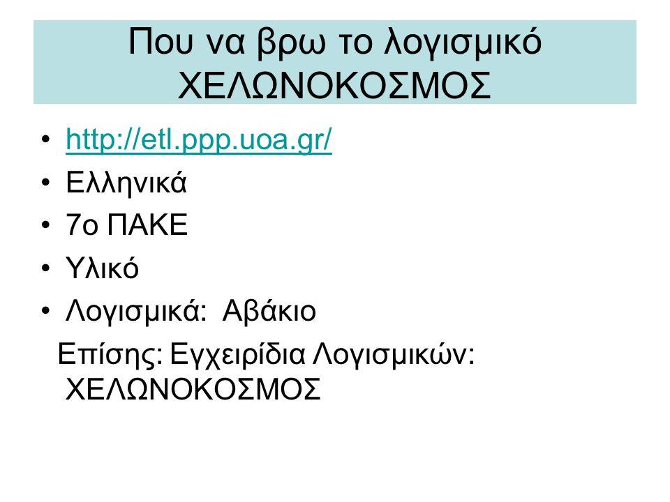 Που να βρω το λογισμικό ΧΕΛΩΝΟΚΟΣΜΟΣ •http://etl.ppp.uoa.gr/http://etl.ppp.uoa.gr/ •Ελληνικά •7ο ΠΑΚΕ •Υλικό •Λογισμικά: Αβάκιο Επίσης: Εγχειρίδια Λογ