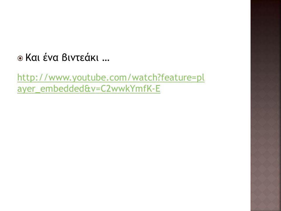  Και ένα βιντεάκι … http://www.youtube.com/watch feature=pl ayer_embedded&v=C2wwkYmfK-E