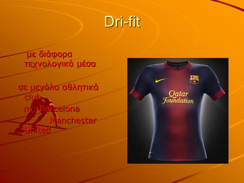 Dri-fit με διάφορα τεχνολογικά μέσα με διάφορα τεχνολογικά μέσα σε μεγάλα αθλητικά club σε μεγάλα αθλητικά club πχ. Barcelona πχ. Barcelona Manchester