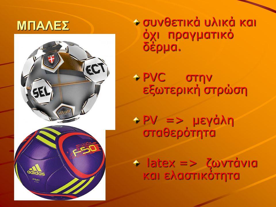 ΜΠΑΛΕΣ συνθετικά υλικά και όχι πραγματικό δέρμα. PVC στην εξωτερική στρώση PV => μεγάλη σταθερότητα latex => ζωντάνια και ελαστικότητα latex => ζωντάν