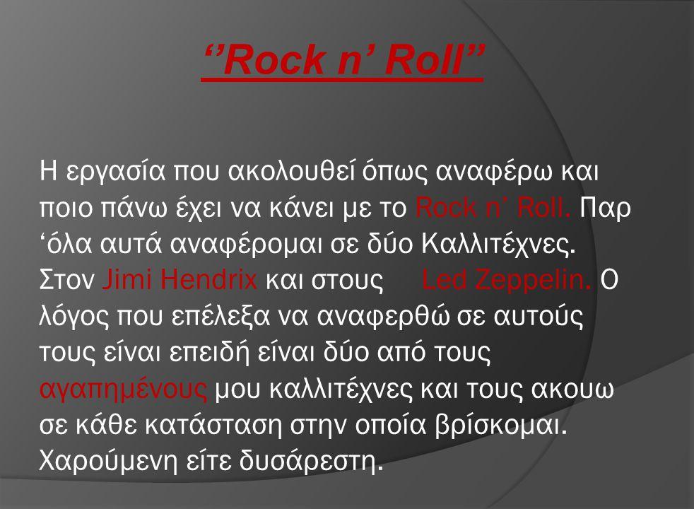 ''Rock n' Roll'' Η εργασία που ακολουθεί όπως αναφέρω και ποιο πάνω έχει να κάνει με το Rock n' Roll. Παρ 'όλα αυτά αναφέρομαι σε δύο Καλλιτέχνες. Στο