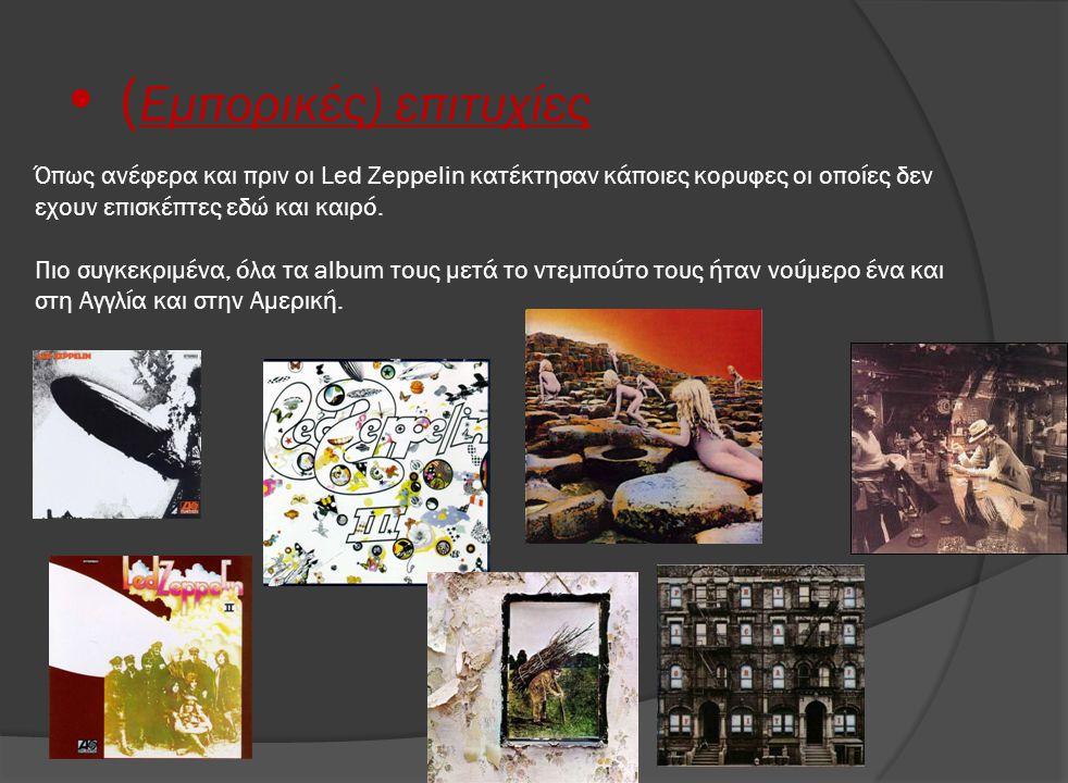 • ( Εμπορικές) επιτυχίες Όπως ανέφερα και πριν οι Led Zeppelin κατέκτησαν κάποιες κορυφες οι οποίες δεν εχουν επισκέπτες εδώ και καιρό. Πιο συγκεκριμέ