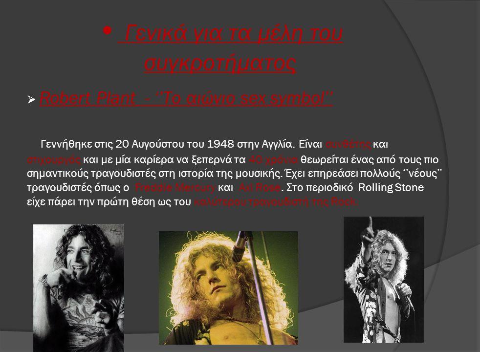 • Γενικά για τα μέλη του συγκροτήματος  Robert Plant - ''Το αιώνιο sex symbol'' Γεννήθηκε στις 20 Αυγούστου του 1948 στην Αγγλία. Είναι συνθέτης και