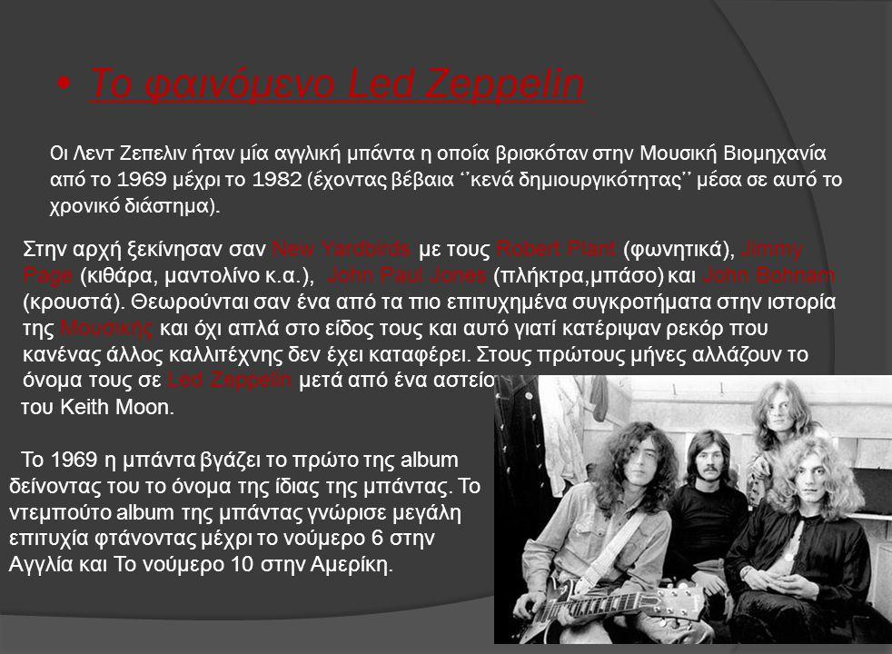 • Το φαινόμενο Led Zeppelin Οι Λεντ Ζεπελιν ήταν μία αγγλική μπάντα η οποία βρισκόταν στην Μουσική Βιομηχανία από το 1969 μέχρι το 1982 (έχοντας βέβαι