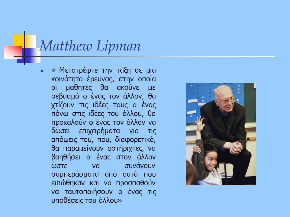 Matthew Lipman  « Μετατρέψτε την τάξη σε μια κοινότητα έρευνας, στην οποία οι μαθητές θα ακούνε με σεβασμό ο ένας τον άλλον, θα χτίζουν τις ιδέες του