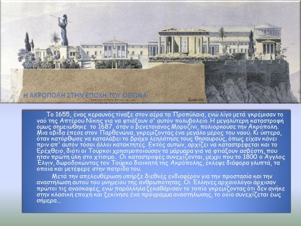 Το 1655, ένας κεραυνός τίναξε στον αέρα τα Προπύλαια, ενώ λίγο μετά γκρέμισαν το ναό της Απτέρου Νίκης για να φτιάξουν σ' αυτόν πολυβολείο. Η μεγαλύτε
