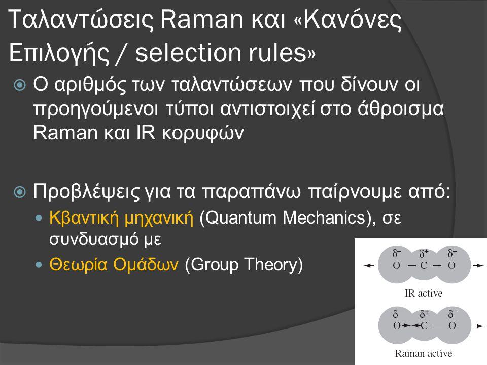 Ταλαντώσεις Raman και «Κανόνες Επιλογής / selection rules»  Ο αριθμός των ταλαντώσεων που δίνουν οι προηγούμενοι τύποι αντιστοιχεί στο άθροισμα Raman και IR κορυφών  Προβλέψεις για τα παραπάνω παίρνουμε από:  Κβαντική μηχανική (Quantum Mechanics), σε συνδυασμό με  Θεωρία Ομάδων (Group Theory)