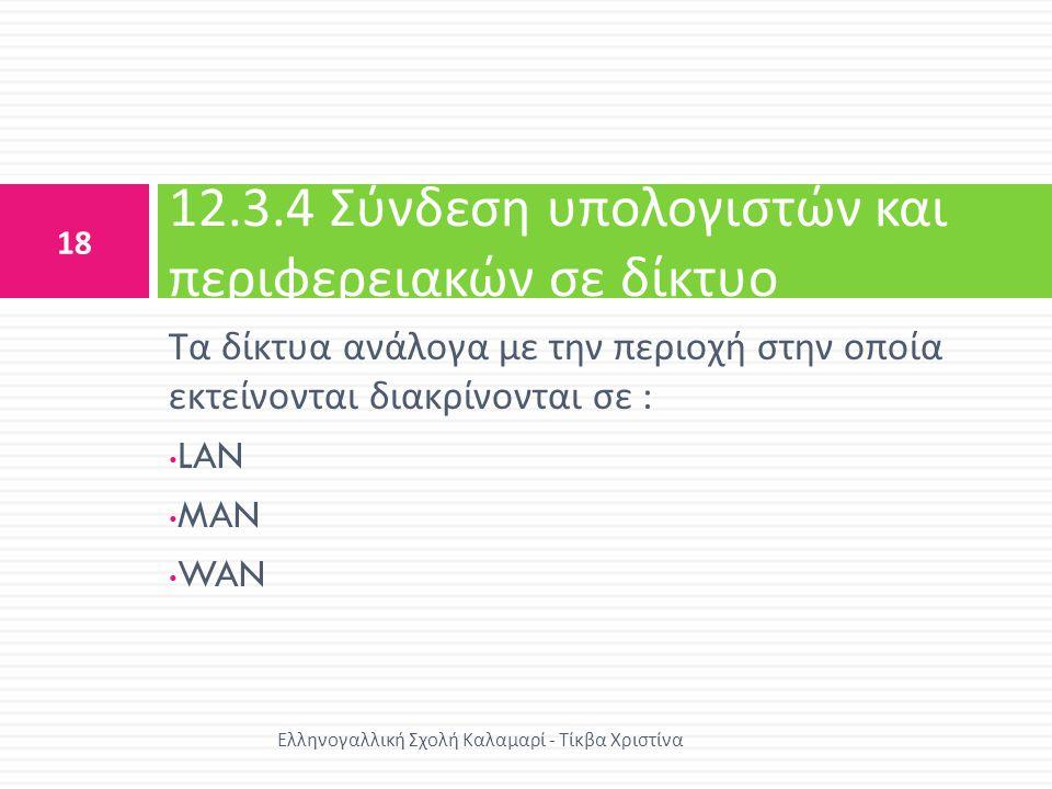 Τα δίκτυα ανάλογα με την περιοχή στην οποία εκτείνονται διακρίνονται σε : • LAN • MAN • WAN 12.3.4 Σύνδεση υπολογιστών και περιφερειακών σε δίκτυο 18