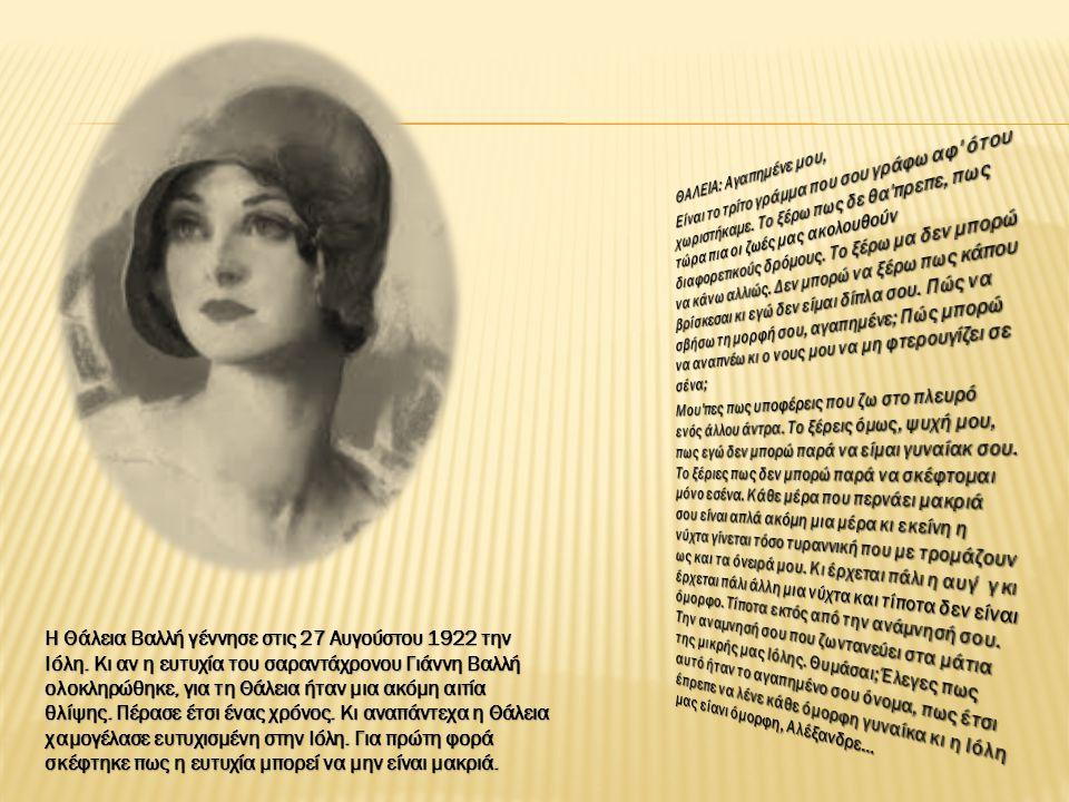 Η Θάλεια Βαλλή γέννησε στις 27 Αυγούστου 1922 την Ιόλη. Κι αν η ευτυχία του σαραντάχρονου Γιάννη Βαλλή ολοκληρώθηκε, για τη Θάλεια ήταν μια ακόμη αιτί