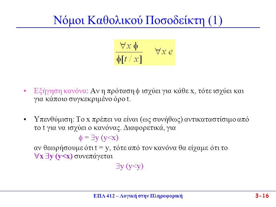 ΕΠΛ 412 – Λογική στην Πληροφορική 3-16 Νόμοι Καθολικού Ποσοδείκτη (1) •Εξήγηση κανόνα: Αν η πρόταση  ισχύει για κάθε x, τότε ισχύει και για κάποιο συγκεκριμένο όρο t.