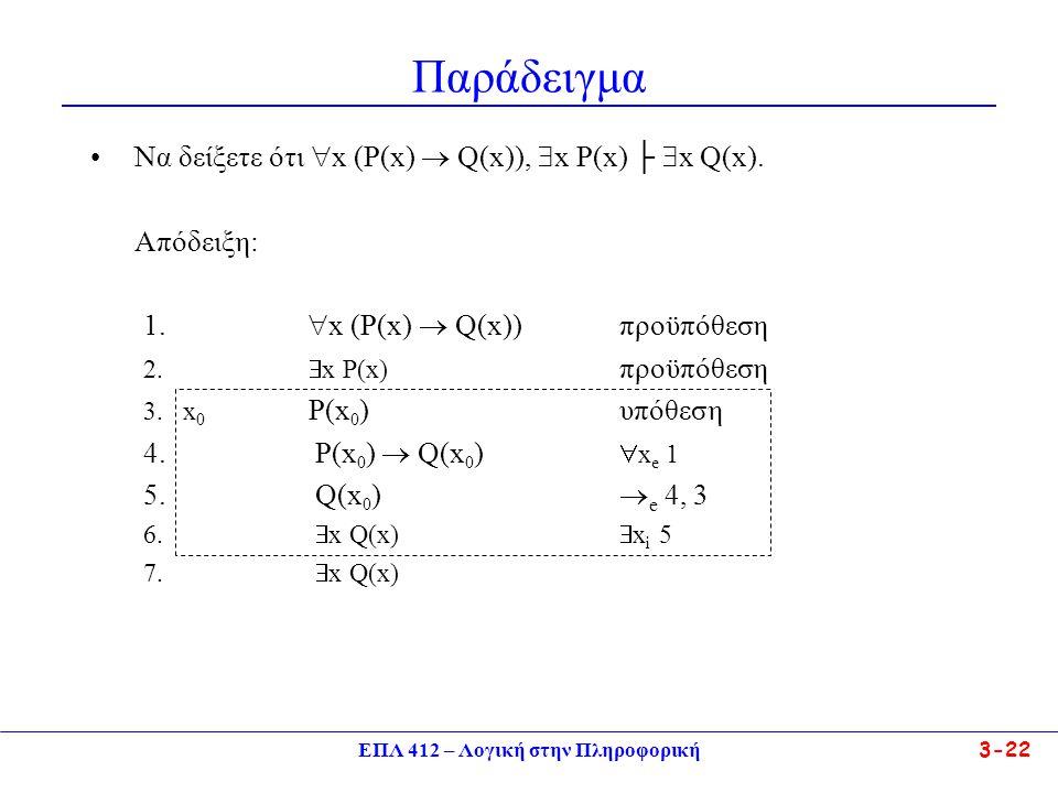 ΕΠΛ 412 – Λογική στην Πληροφορική 3-22 Παράδειγμα •Να δείξετε ότι  x (P(x)  Q(x)),  x P(x) ├  x Q(x).