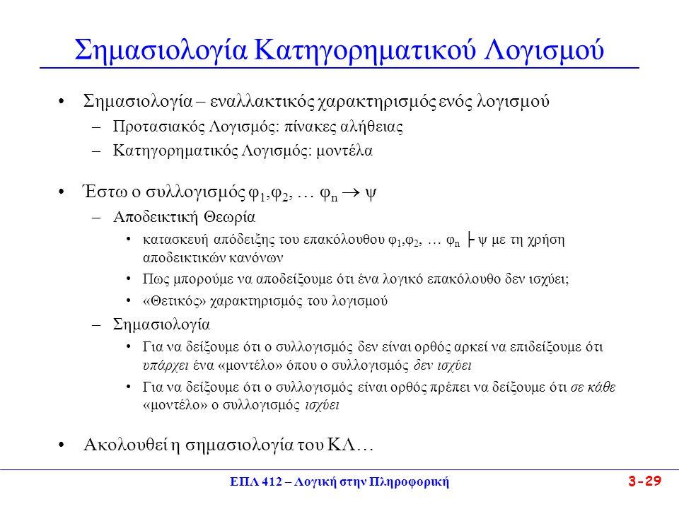 Σημασιολογία Κατηγορηματικού Λογισμού •Σημασιολογία – εναλλακτικός χαρακτηρισμός ενός λογισμού –Προτασιακός Λογισμός: πίνακες αλήθειας –Κατηγορηματικός Λογισμός: μοντέλα •Έστω ο συλλογισμός φ 1,φ 2, … φ n  ψ –Αποδεικτική Θεωρία •κατασκευή απόδειξης του επακόλουθου φ 1,φ 2, … φ n ├ ψ με τη χρήση αποδεικτικών κανόνων •Πως μπορούμε να αποδείξουμε ότι ένα λογικό επακόλουθο δεν ισχύει; •«Θετικός» χαρακτηρισμός του λογισμού –Σημασιολογία •Για να δείξουμε ότι ο συλλογισμός δεν είναι ορθός αρκεί να επιδείξουμε ότι υπάρχει ένα «μοντέλο» όπου ο συλλογισμός δεν ισχύει •Για να δείξουμε ότι ο συλλογισμός είναι ορθός πρέπει να δείξουμε ότι σε κάθε «μοντέλο» ο συλλογισμός ισχύει •Ακολουθεί η σημασιολογία του ΚΛ… ΕΠΛ 412 – Λογική στην Πληροφορική3-29