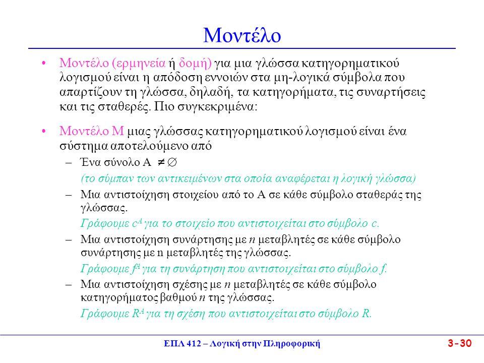 ΕΠΛ 412 – Λογική στην Πληροφορική 3-30 Μοντέλο •Μοντέλο (ερμηνεία ή δομή) για μια γλώσσα κατηγορηματικού λογισμού είναι η απόδοση εννοιών στα μη-λογικά σύμβολα που απαρτίζουν τη γλώσσα, δηλαδή, τα κατηγορήματα, τις συναρτήσεις και τις σταθερές.
