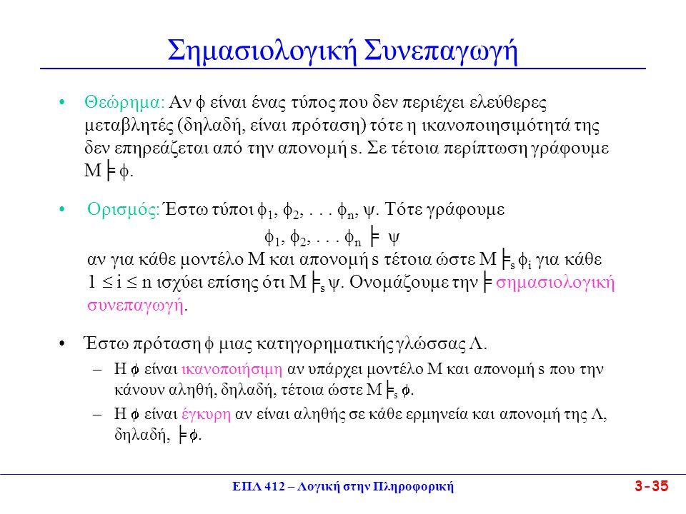 ΕΠΛ 412 – Λογική στην Πληροφορική 3-35 Σημασιολογική Συνεπαγωγή •Θεώρημα: Αν  είναι ένας τύπος που δεν περιέχει ελεύθερες μεταβλητές (δηλαδή, είναι πρόταση) τότε η ικανοποιησιμότητά της δεν επηρεάζεται από την απονομή s.