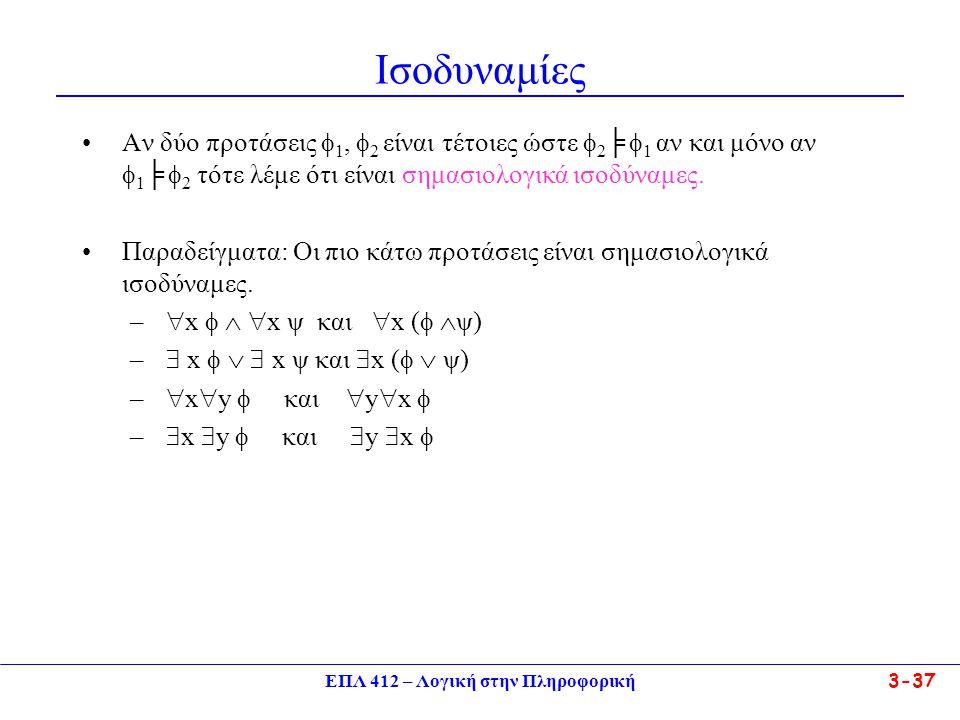 ΕΠΛ 412 – Λογική στην Πληροφορική 3-37 Ισοδυναμίες •Αν δύο προτάσεις  1,  2 είναι τέτοιες ώστε  2 ╞  1 αν και μόνο αν  1 ╞  2 τότε λέμε ότι είναι σημασιολογικά ισοδύναμες.