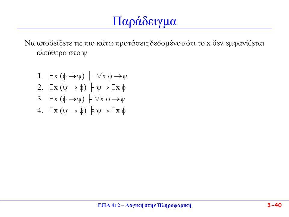 ΕΠΛ 412 – Λογική στην Πληροφορική 3-40 Παράδειγμα Να αποδείξετε τις πιο κάτω προτάσεις δεδομένου ότι το x δεν εμφανίζεται ελεύθερο στο ψ 1.