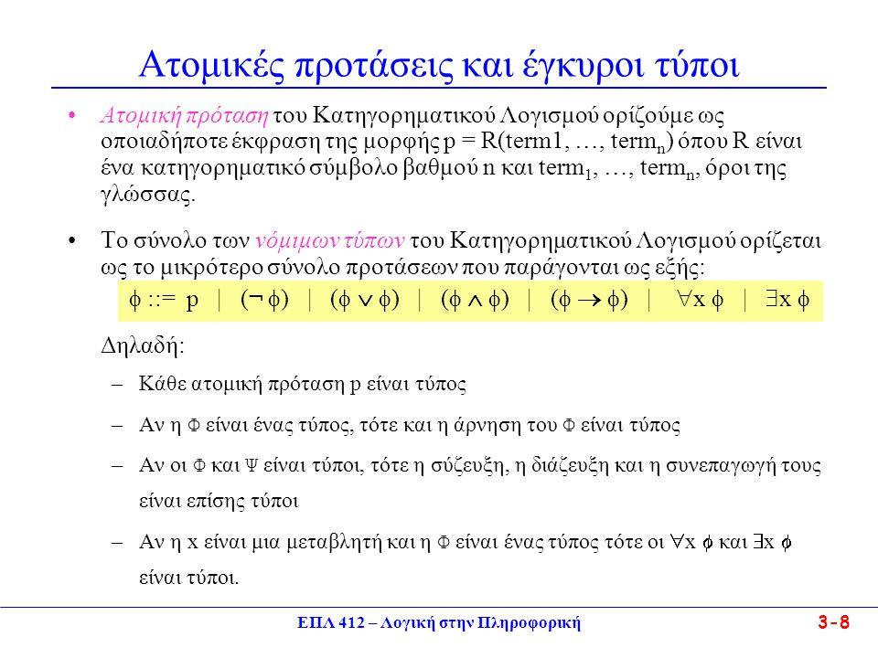 ΕΠΛ 412 – Λογική στην Πληροφορική 3-8 Ατομικές προτάσεις και έγκυροι τύποι •Ατομική πρόταση του Κατηγορηματικού Λογισμού ορίζούμε ως οποιαδήποτε έκφραση της μορφής p = R(term1, …, term n ) όπου R είναι ένα κατηγορηματικό σύμβολο βαθμού n και term 1, …, term n, όροι της γλώσσας.
