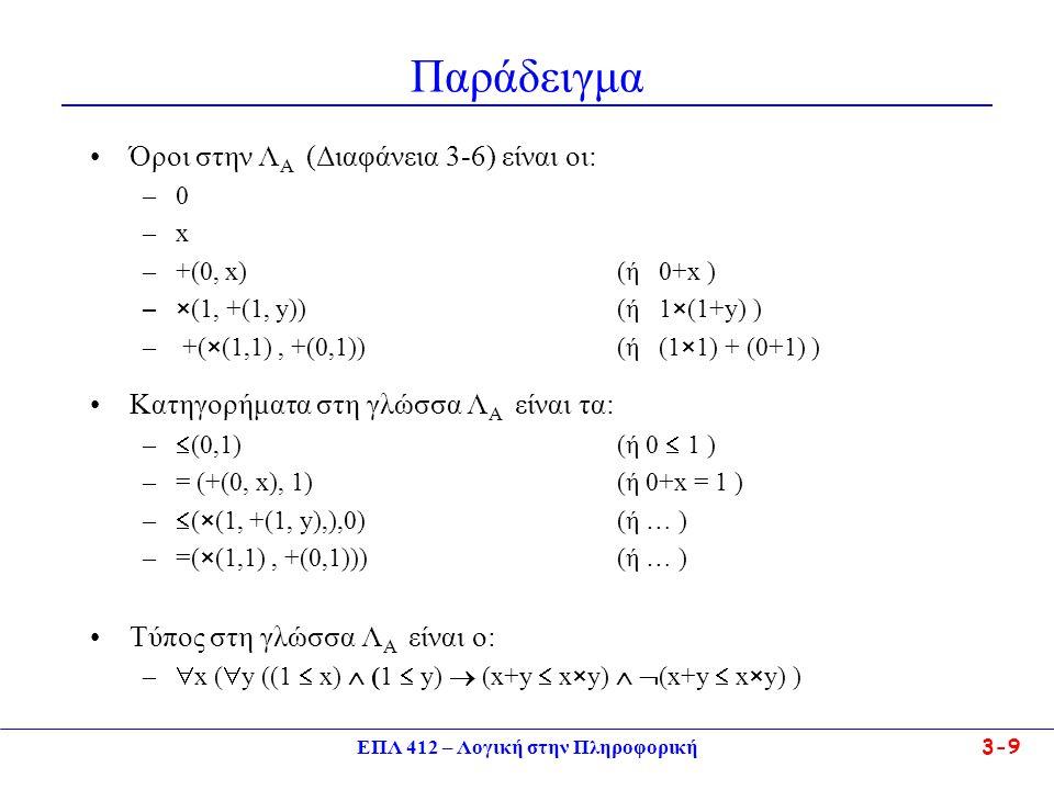 ΕΠΛ 412 – Λογική στην Πληροφορική 3-9 Παράδειγμα •Όροι στην Λ Α (Διαφάνεια 3-6) είναι οι: –0–0 –x–x –+(0, x)(ή 0+x ) –× (1, +(1, y))(ή 1 × (1+y) ) – +( × (1,1), +(0,1)) (ή (1 × 1) + (0+1) ) •Κατηγορήματα στη γλώσσα Λ Α είναι τα: –  (0,1)(ή 0  1 ) –= (+(0, x), 1)(ή 0+x = 1 ) –  ( × (1, +(1, y),),0)(ή … ) –=( × (1,1), +(0,1))) (ή … ) •Τύπος στη γλώσσα Λ Α είναι ο: –  x (  y ((1  x)  (1  y)  (x+y  x × y)   (x+y  x × y) )