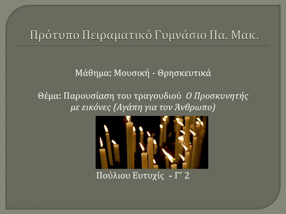 Μάθημα : Μουσική - Θρησκευτικά Θέμα : Παρουσίαση του τραγουδιού Ο Προσκυνητής με εικόνες ( Αγάπη για τον Άνθρωπο ) Πούλιου Ευτυχίς - Γ ' 2