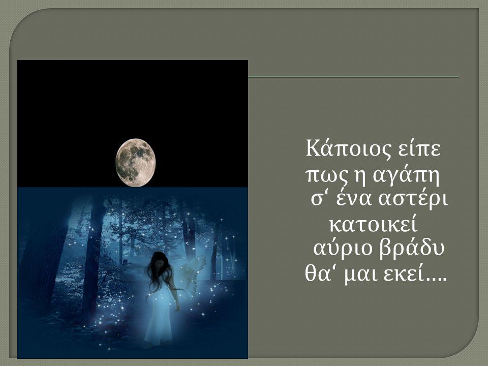 Κάποιος είπε πως η αγάπη σ ' ένα αστέρι κατοικεί αύριο βράδυ θα ' μαι εκεί….