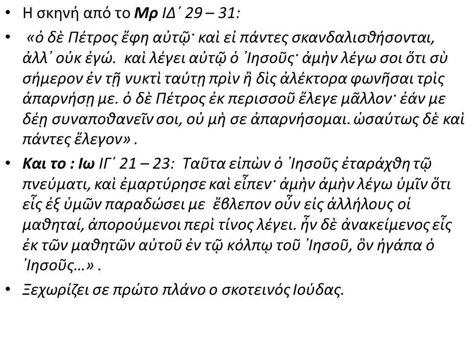 • Η σκηνή από το Μρ ΙΔ΄ 29 – 31: • «ὁ δὲ Πέτρος ἔφη αὐτῷ· καὶ εἰ πάντες σκανδαλισθήσονται, ἀλλ᾿ οὐκ ἐγώ. καὶ λέγει αὐτῷ ὁ ᾿Ιησοῦς· ἀμὴν λέγω σοι ὅτι σ