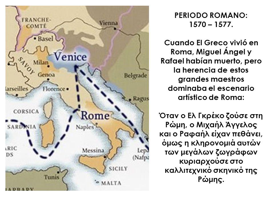 PERIODO ROMANO: 1570 – 1577. Cuando El Greco vivió en Roma, Miguel Ángel y Rafael habían muerto, pero la herencia de estos grandes maestros dominaba e