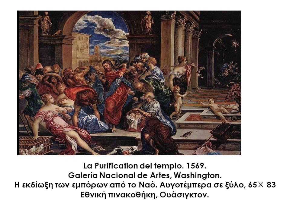 La Purification del templo. 1569. Galería Nacional de Artes, Washington. Η εκδίωξη των εμπόρων από το Ναό. Αυγοτέμπερα σε ξύλο, 65  83 Εθνική πινακοθ