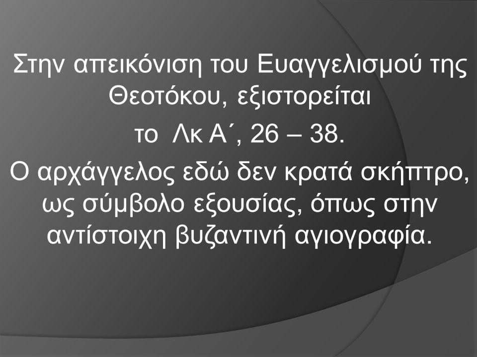 Στην απεικόνιση του Ευαγγελισμού της Θεοτόκου, εξιστορείται το Λκ Α΄, 26 – 38. Ο αρχάγγελος εδώ δεν κρατά σκήπτρο, ως σύμβολο εξουσίας, όπως στην αντί
