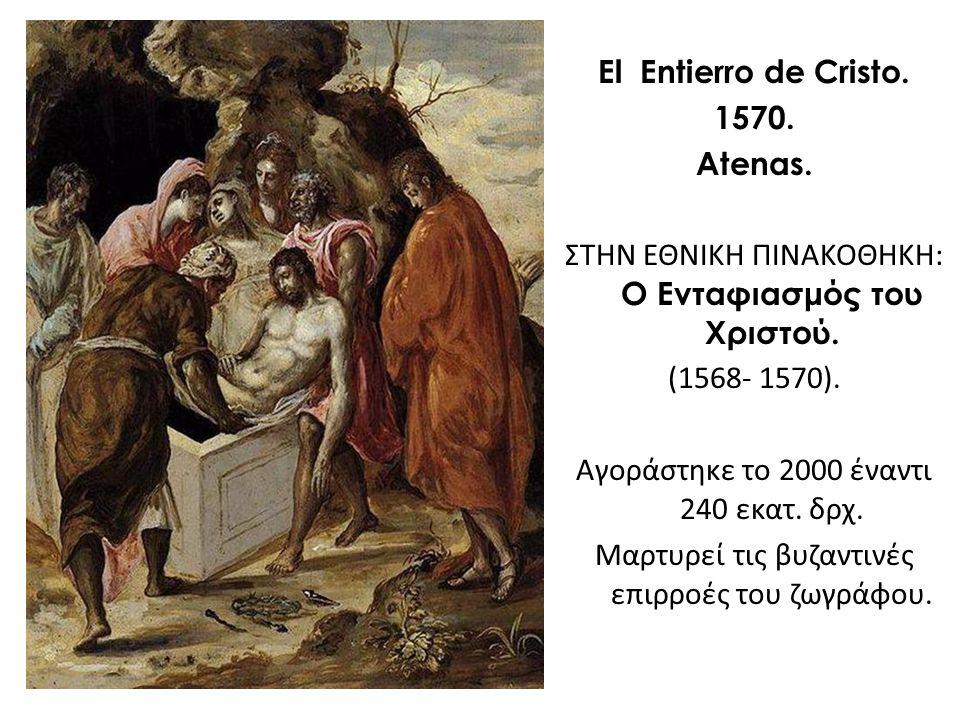 El Entierro de Cristo. 1570. Atenas. ΣΤΗΝ ΕΘΝΙΚΗ ΠΙΝΑΚΟΘΗΚΗ: Ο Ενταφιασμός του Χριστού. (1568- 1570). Αγοράστηκε το 2000 έναντι 240 εκατ. δρχ. Μαρτυρε
