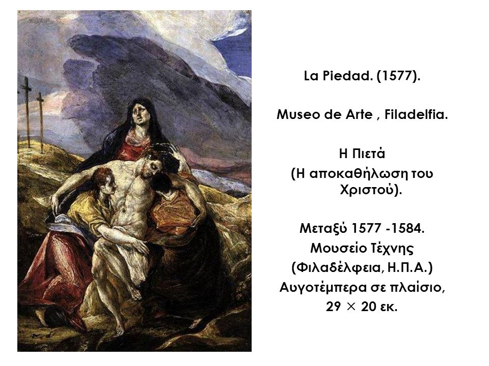 La Piedad. (1577). Museo de Arte, Filadelfia. Η Πιετά (Η αποκαθήλωση του Χριστού). Μεταξύ 1577 -1584. Μουσείο Τέχνης (Φιλαδέλφεια, Η.Π.Α.) Αυγοτέμπερα