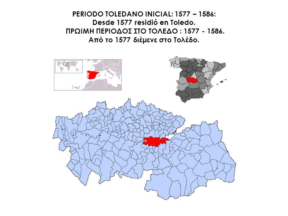 PERIODO TOLEDANO INICIAL: 1577 – 1586: Desde 1577 residió en Toledo. ΠΡΩΙΜΗ ΠΕΡΙΟΔΟΣ ΣΤΟ ΤΟΛΕΔΟ : 1577 - 1586. Από το 1577 διέμενε στο Τολέδο.