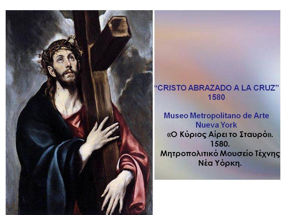 «Ο Κύριος Αίρει το Σταυρό». 1580. Μητροπολιτικό Μουσείο Τέχνης Νέα Υόρκη.