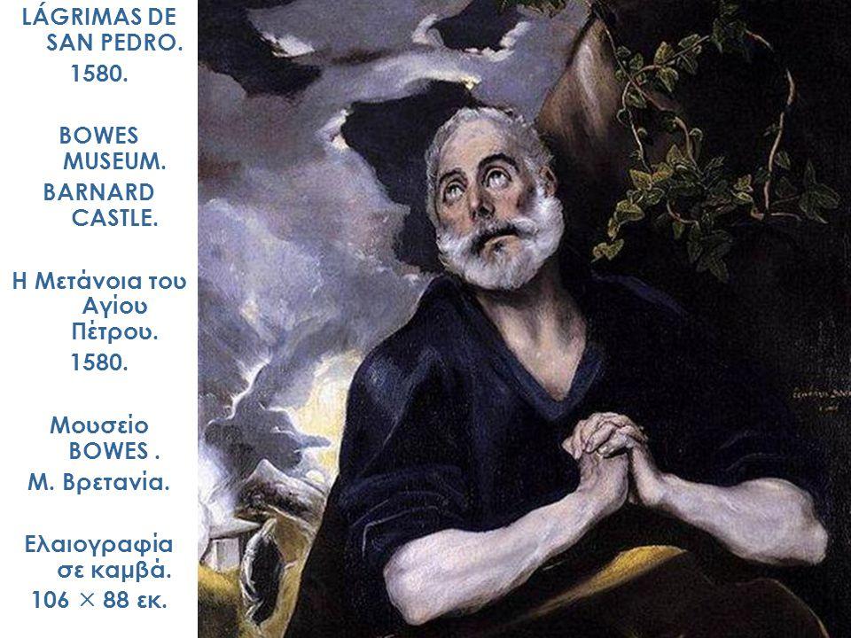 LÁGRIMAS DE SAN PEDRO. 1580. BOWES MUSEUM. BARNARD CASTLE. Η Μετάνοια του Αγίου Πέτρου. 1580. Μουσείο BOWES. Μ. Βρετανία. Ελαιογραφία σε καμβά. 106 