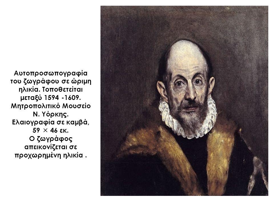 Αυτοπροσωπογραφία του ζωγράφου σε ώριμη ηλικία. Τοποθετείται μεταξύ 1594 -1609. Μητροπολιτικό Μουσείο Ν. Υόρκης. Ελαιογραφία σε καμβά, 59  46 εκ. Ο ζ