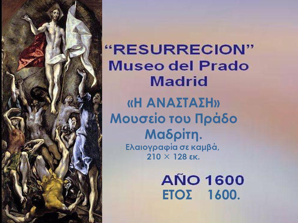 «Η ΑΝΑΣΤΑΣΗ» Μουσείο του Πράδο Μαδρίτη. Ελαιογραφία σε καμβά, 210  128 εκ. ΕΤΟΣ 1600.