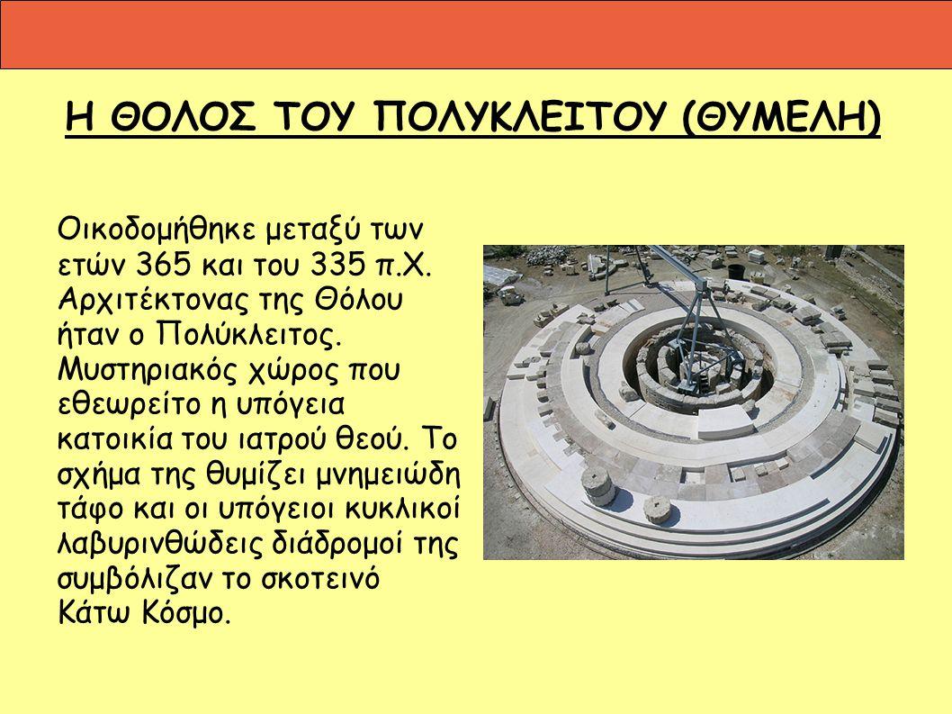 Η ΘΟΛΟΣ ΤΟΥ ΠΟΛΥΚΛΕΙΤΟΥ (ΘΥΜΕΛΗ) Οικοδομήθηκε μεταξύ των ετών 365 και του 335 π.Χ. Αρχιτέκτονας της Θόλου ήταν ο Πολύκλειτος. Μυστηριακός χώρος που εθ