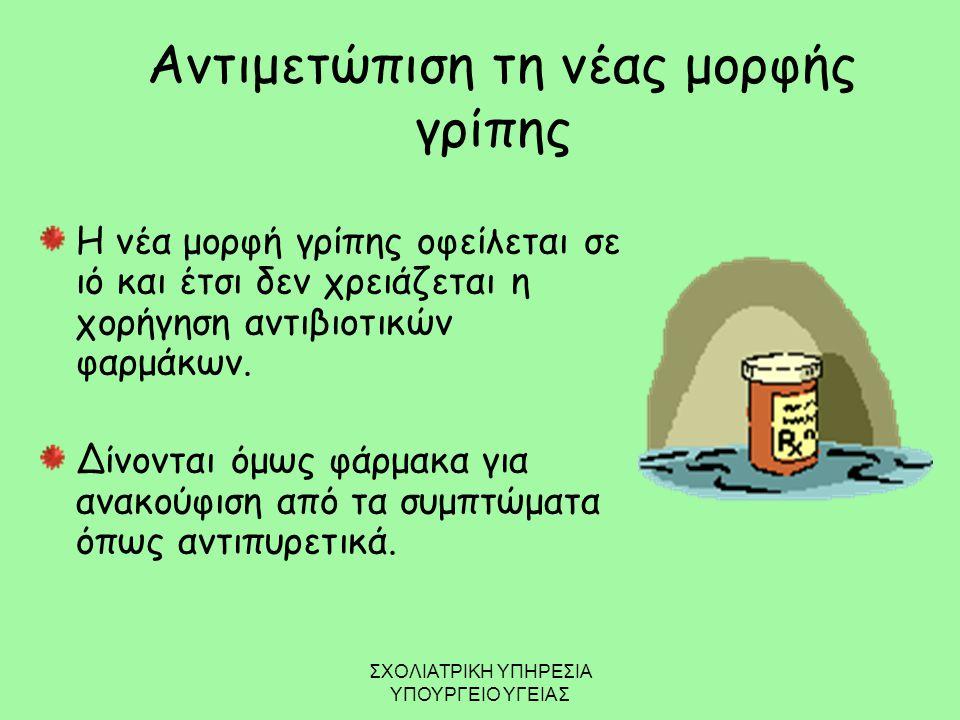 Αντιμετώπιση τη νέας μορφής γρίπης Η νέα μορφή γρίπης οφείλεται σε ιό και έτσι δεν χρειάζεται η χορήγηση αντιβιοτικών φαρμάκων. Δίνονται όμως φάρμακα