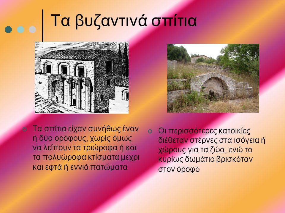 Τα βυζαντινά σπίτια Τα σπίτια είχαν συνήθως έναν ή δύο ορόφους, χωρίς όμως να λείπουν τα τριώροφα ή και τα πολυώροφα κτίσματα μεχρι και εφτά ή εννιά π