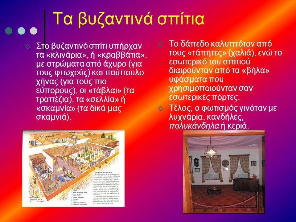 Τα βυζαντινά σπίτια Στο βυζαντινό σπίτι υπήρχαν τα «κλινάρια», ή «κραββάτια», με στρώματα από άχυρο (για τους φτωχούς) και πούπουλο χήνας (για τους πι