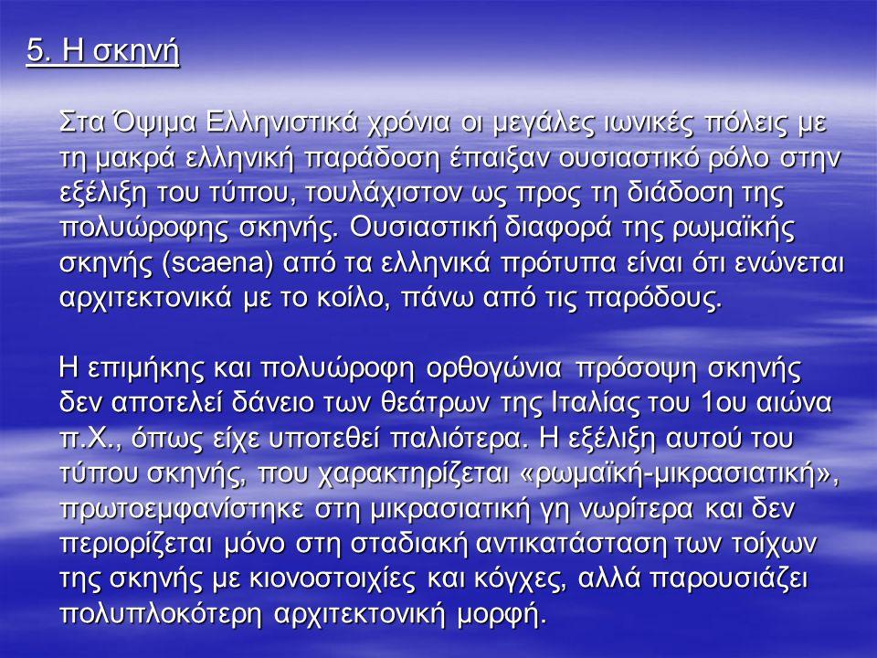 5. Η σκηνή Στα Όψιμα Ελληνιστικά χρόνια οι μεγάλες ιωνικές πόλεις με τη μακρά ελληνική παράδοση έπαιξαν ουσιαστικό ρόλο στην εξέλιξη του τύπου, τουλάχ