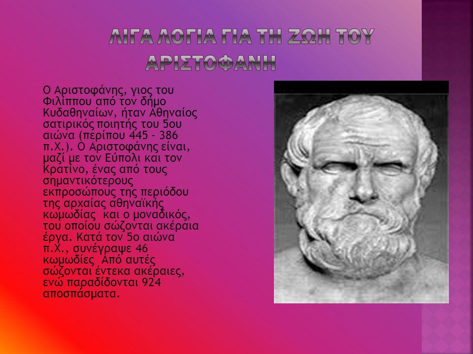 Ο Αριστοφάνης, γιος του Φιλίππου από τον δήμο Κυδαθηναίων, ήταν Αθηναίος σατιρικός ποιητής του 5ου αιώνα (περίπου 445 - 386 π.Χ.). Ο Αριστοφάνης είναι
