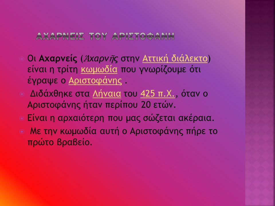  Οι Αχαρνείς ( Ἀ χαρν ῆ ς στην Αττική διάλεκτοδιάλεκτο) είναι η τρίτη κωμωδία που γνωρίζουμε ότι έγραψε ο Αριστοφάνης.  Διδάχθηκε στα Λήναια του 425