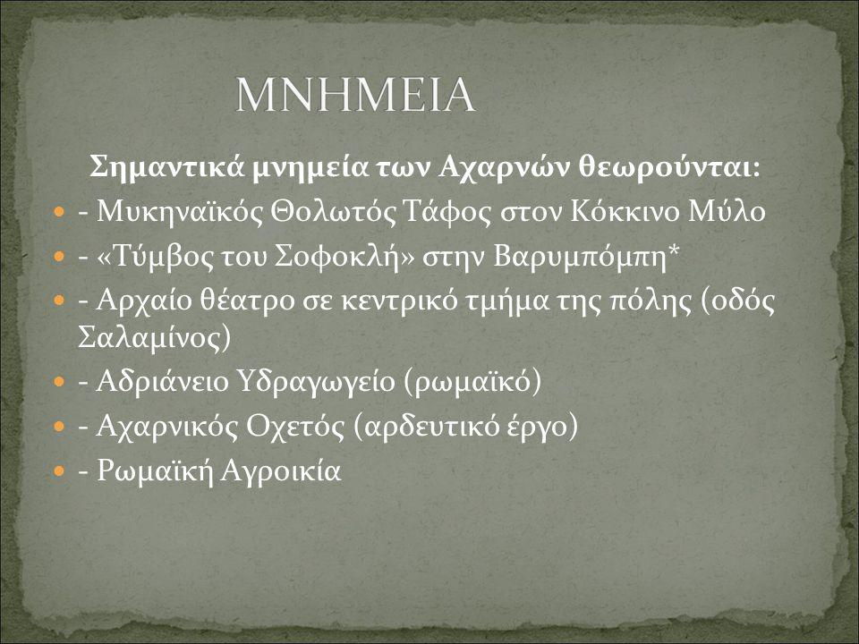 Σημαντικά μνημεία των Αχαρνών θεωρούνται:  - Μυκηναϊκός Θολωτός Τάφος στον Κόκκινο Μύλο  - «Τύμβος του Σοφοκλή» στην Βαρυμπόμπη*  - Αρχαίο θέατρο σ