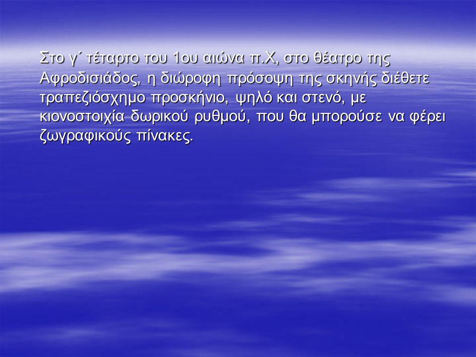 Στο γ΄ τέταρτο του 1ου αιώνα π.Χ, στο θέατρο της Αφροδισιάδος, η διώροφη πρόσοψη της σκηνής διέθετε τραπεζιόσχημο προσκήνιο, ψηλό και στενό, με κιονοσ