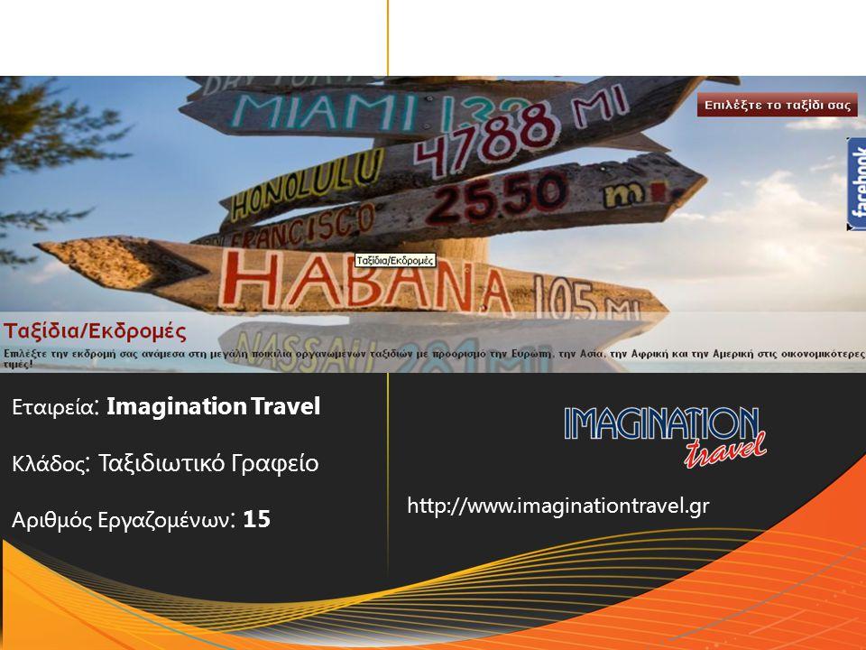 Εταιρεία : Imagination Travel Κλάδος : Ταξιδιωτικό Γραφείο Αριθμός Εργαζομένων : 15 http://www.imaginationtravel.gr
