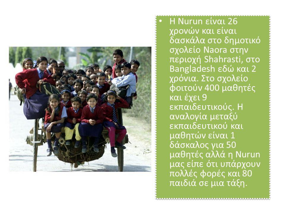 • H Nurun είναι 26 χρονών και είναι δασκάλα στο δημοτικό σχολείο Naora στην περιοχή Shahrasti, στο Bangladesh εδώ και 2 χρόνια. Στο σχολείο φοιτούν 40